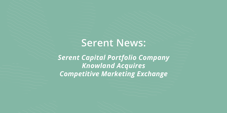Serent Capital Portfolio Company Knowland Acquires Competitive Marketing Exchange